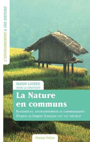 La nature en communs : ressources, environnement et communautés : France et Empire français, XVIIe-XXIe siècles