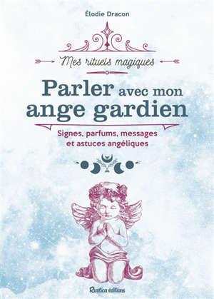 Parler avec mon ange gardien : signes, parfums, messages et astuces angéliques