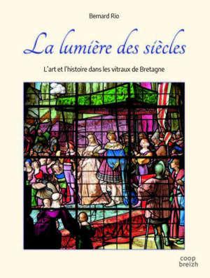 La lumière des siècles : l'art et l'histoire dans les vitraux de Bretagne
