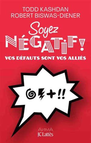 Soyez négatif ! : vos défauts sont vos alliés