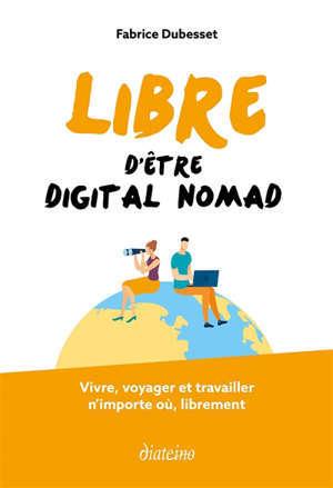 Libre d'être digital nomad : vivre, voyager et travailler n'importe où, librement