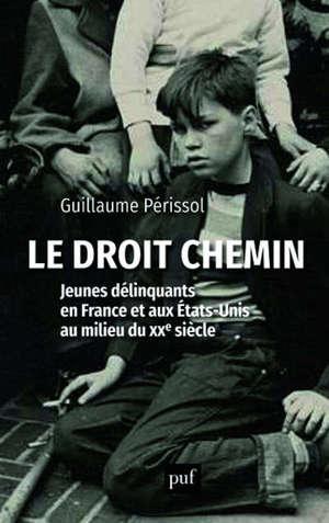 Le droit chemin : jeunes délinquants en France et aux Etats-Unis au milieu du XXe siècle