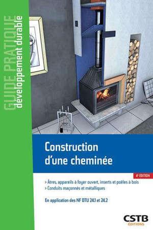 Construction d'une cheminée : âtres, appareils à foyer ouvert, inserts et poêles à bois, conduits maçonnés et métalliques : en application des normes NF DTU 24.1 et 24.2