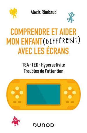 Comprendre et aider mon enfant (différent) avec les écrans : TSA, TED, hyperactivité, troubles de l'attention