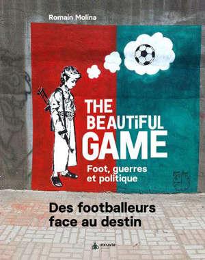 The beautiful game : foot, guerres et politique : des footballeurs face au destin
