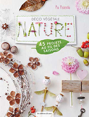 Déco végétale nature : 45 projets au fil des saisons : des décorations pour toute l'année