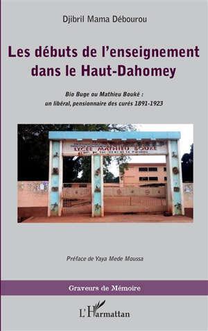 Les débuts de l'enseignement dans le Haut-Dahomey : Bio Buge ou Mathieu Bouké : un libéral, pensionnaire des curés, 1891-1923