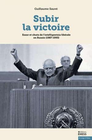 Subir la victoire : essor et chute de l'intelligentsia libérale en Russie (1987-1993)