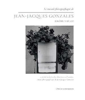 Le travail photographique de Jean-Jacques Gonzales. Suivi de La fiction d'un éblouissant rail continu