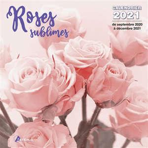 Roses sublimes : calendrier 2021 : de septembre 2020 à décembre 2021