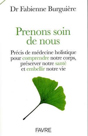 Prenons soin de nous : précis de médecine holistique pour comprendre notre corps, préserver notre santé et embellir notre vie