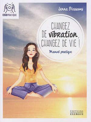 Changez de vibration, changez de vie ! : manuel pratique pour manifester vos désirs les plus profonds