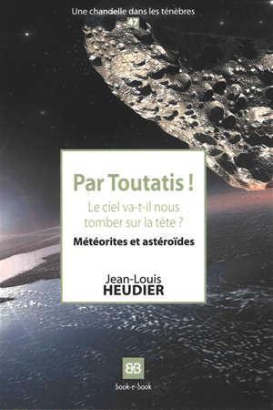 Par Toutatis ! : le ciel va-t-il nous tomber sur la tête ? : météorites et astéroïdes