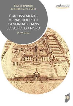 Etablissements monastiques et canoniaux dans les Alpes du Nord : Ve-XVe siècle : actes du colloque international du château de Ripaille, 5-6 décembre 2015