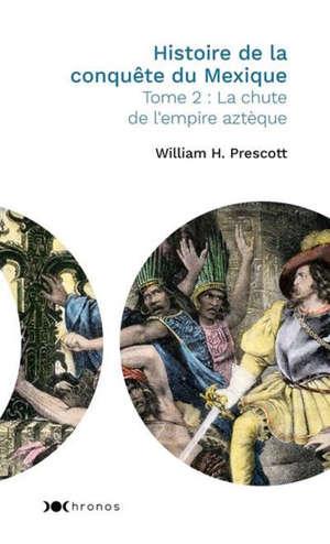 Histoire de la conquête du Mexique. Volume 2, La chute de l'empire aztèque