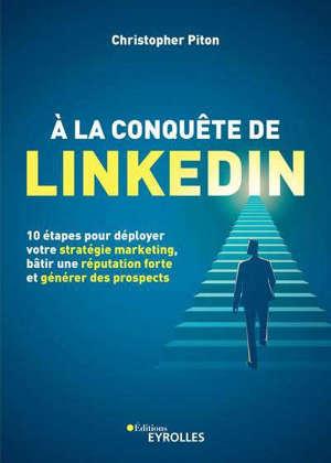 10 étapes pour réussir sur Linkedin : déployez une stratégie marketing efficace, bâtissez une réputation forte et générez des prospects en continu