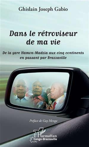 Dans le rétroviseur de ma vie : de la gare de Hamon-Madzia aux cinq continents en passant par Brazzaville