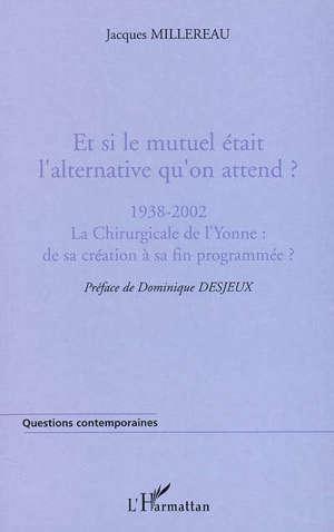 Et si le mutuel était l'alternative qu'on attend ? : 1938-2002, la Chirurgicale de l'Yonne : de sa création à sa fin programmée