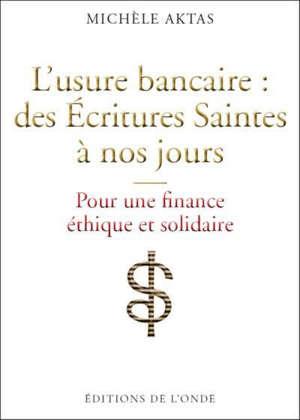 L'usure bancaire : des Ecritures saintes à nos jours : pour une finance éthique et solidaire