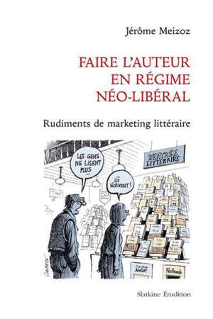 Faire l'auteur en régime néo-libéral : rudiments de marketing littéraire