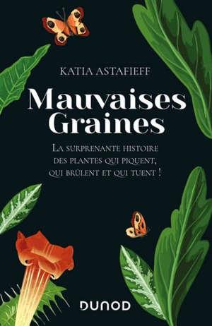 Mauvaises graines : la surprenante histoire des plantes qui piquent, qui brûlent et qui tuent !