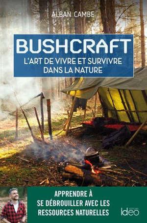 Bushcraft : l'art de vivre et survivre dans la nature