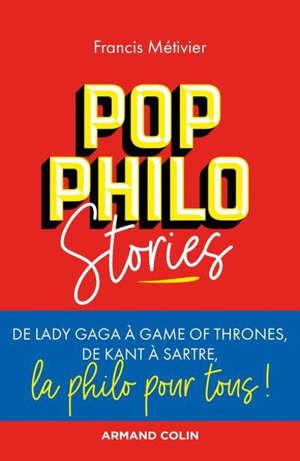 Pop philo stories : de Lady Gaga à Games of thrones, de Kant à Sartre, la philo pour tous !