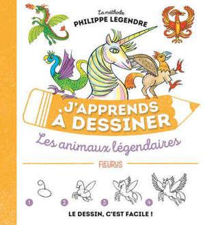 J'apprends à dessiner les animaux légendaires : la méthode Philippe Legendre