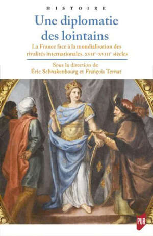 Une diplomatie des lointains : la France face à la mondialisation des rivalités internationales, XVIIe-XVIIIe siècles