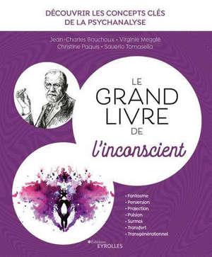 Le grand livre de l'inconscient : découvrir les concepts clés de la psychanalyse : fantasme, perversion, projection, pulsion, surmoi, transfert, transgénérationnel