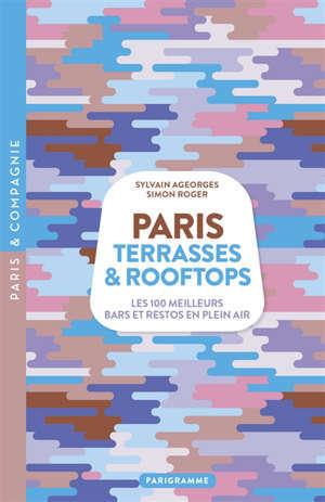 Paris : terrasses & rooftops : les 100 meilleurs bars et restos en plein air