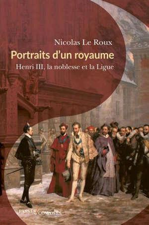 Portraits d'un royaume : Henri III, la noblesse et la Ligue