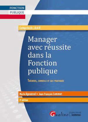 Manager avec réussite dans la fonction publique : théories, conseils et cas pratiques : catégories A+, A et B