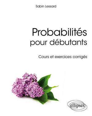 Probabilités pour débutants : cours et exercices corrigés