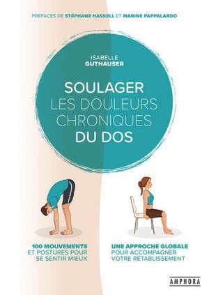 Soulager les douleurs chroniques du dos : 100 mouvements et postures pour se sentir mieux : une approche globale pour accompagner votre rétablissement