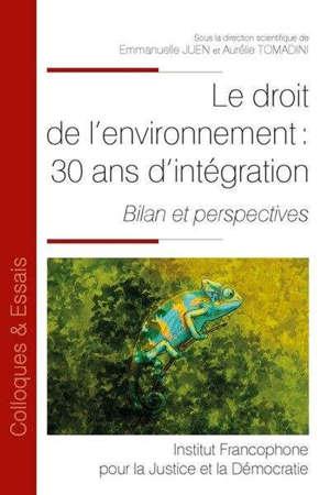 Le droit de l'environnement : 30 ans d'intégration : bilan et perspectives