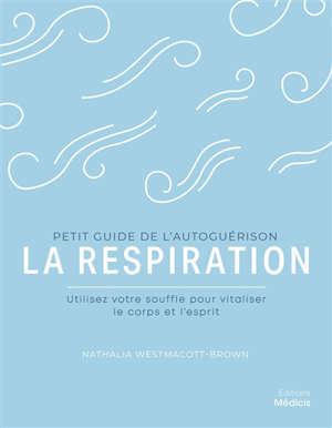 La respiration : utilisez votre souffle pour vitaliser le corps et l'esprit