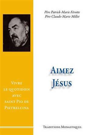 Aimez Jésus ! : vivre le quotidien avec saint Pio de Pietrelcina