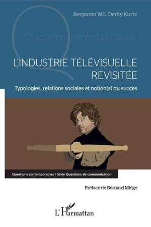 L'INDUSTRIE TELEVISUELLE REVISITEE - TYPOLOGIE, RELATIONS SOCIALES ET NOTION(S) DU SUCCES