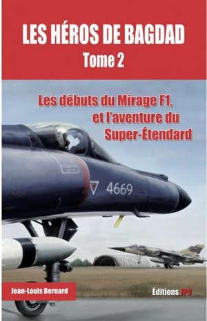 Les héros de Bagdad. Volume 2, Les débuts du Mirage F1, et l'aventure du Super-Etendard