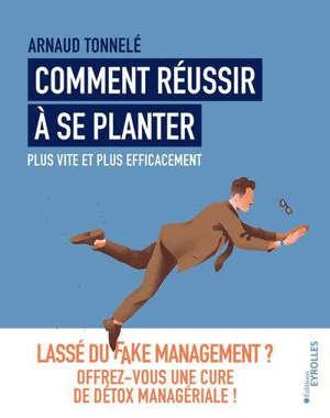 Comment réussir à se planter plus vite et plus efficacement : lassé du fake management ? : offrez-vous une cure de détox managériale !