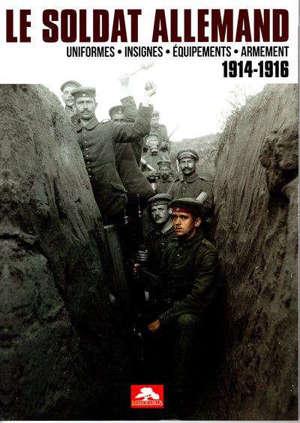 Le soldat allemand : uniformes, insignes, équipements, armement : 1914-1916