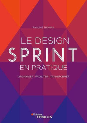 Le design sprint en pratique : organiser, faciliter, transformer