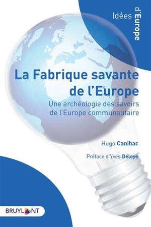La fabrique savante de l'Europe : une archéologie des savoirs de l'Europe communautaire