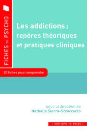 Les addictions, repères théoriques et pratiques cliniques : 10 fiches pour comprendre : qu'est-ce qu'une addiction ? comment la repérer ? comment prévenir et soigner ?