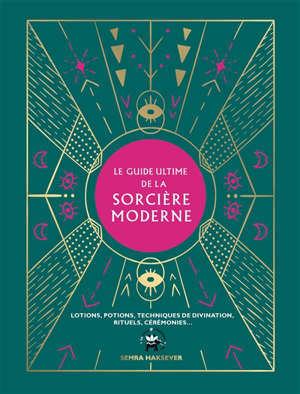 Le guide ultime de la sorcière moderne : lotions, potions, techniques de divination, rituels, cérémonies