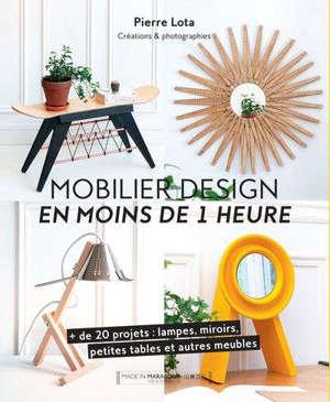 Mobilier design en moins de 1 heure : + de 20 projets : lampes, miroirs, petites tables et autres meubles