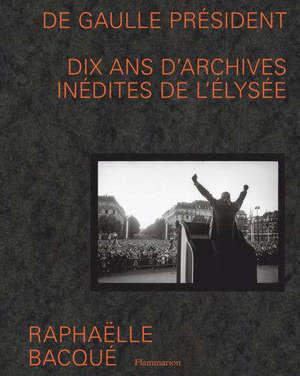 De Gaulle président : dix ans d'archives inédites de l'Elysée