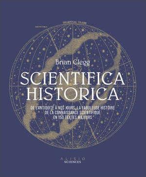 Scientifica historica : de l'Antiquité à nos jours, la fabuleuse histoire des sciences en 150 textes majeurs