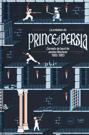 La création de Prince of Persia : carnets de bord de Jordan Mechner 1985-1993